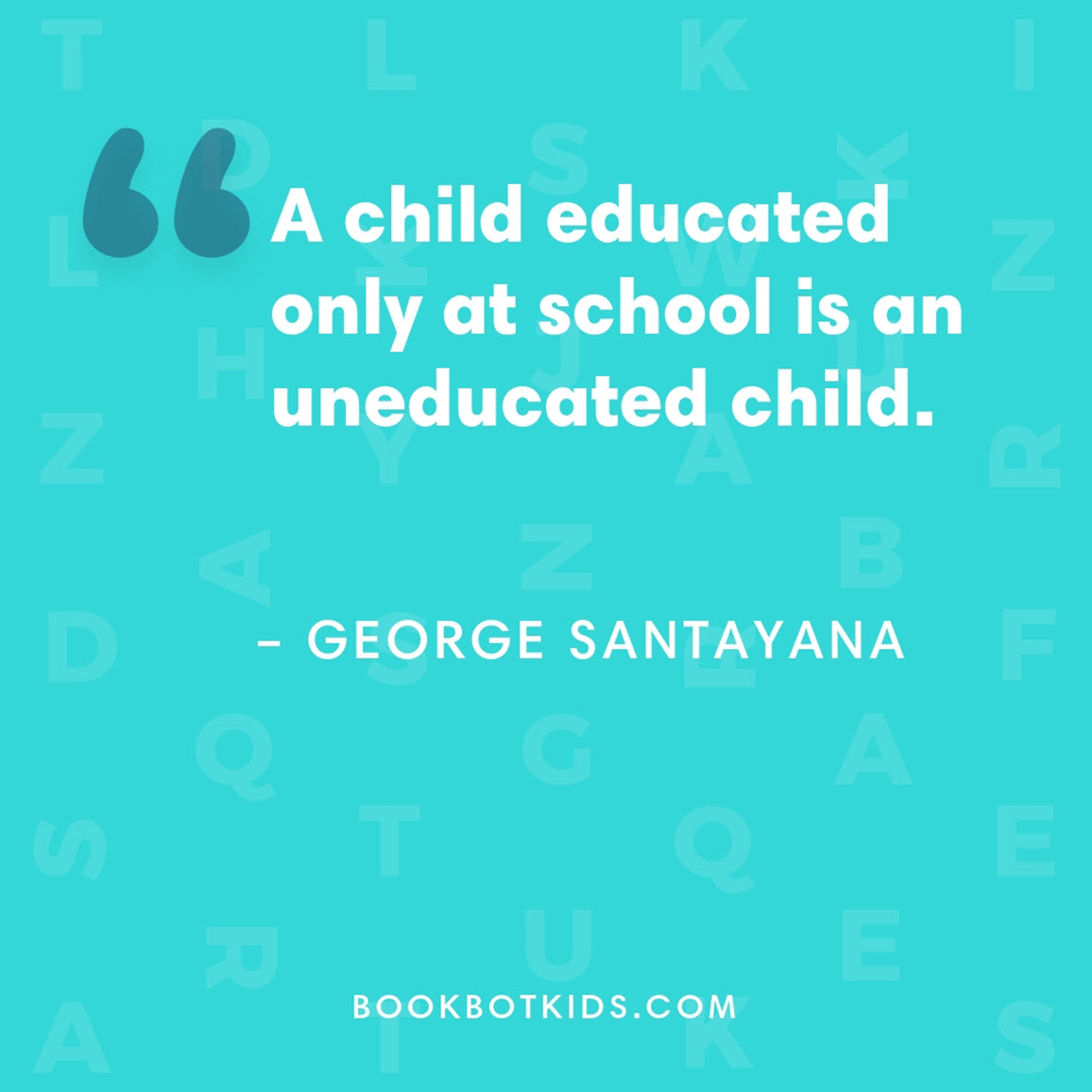 A child educated only at school is an uneducated child. – George Santayana
