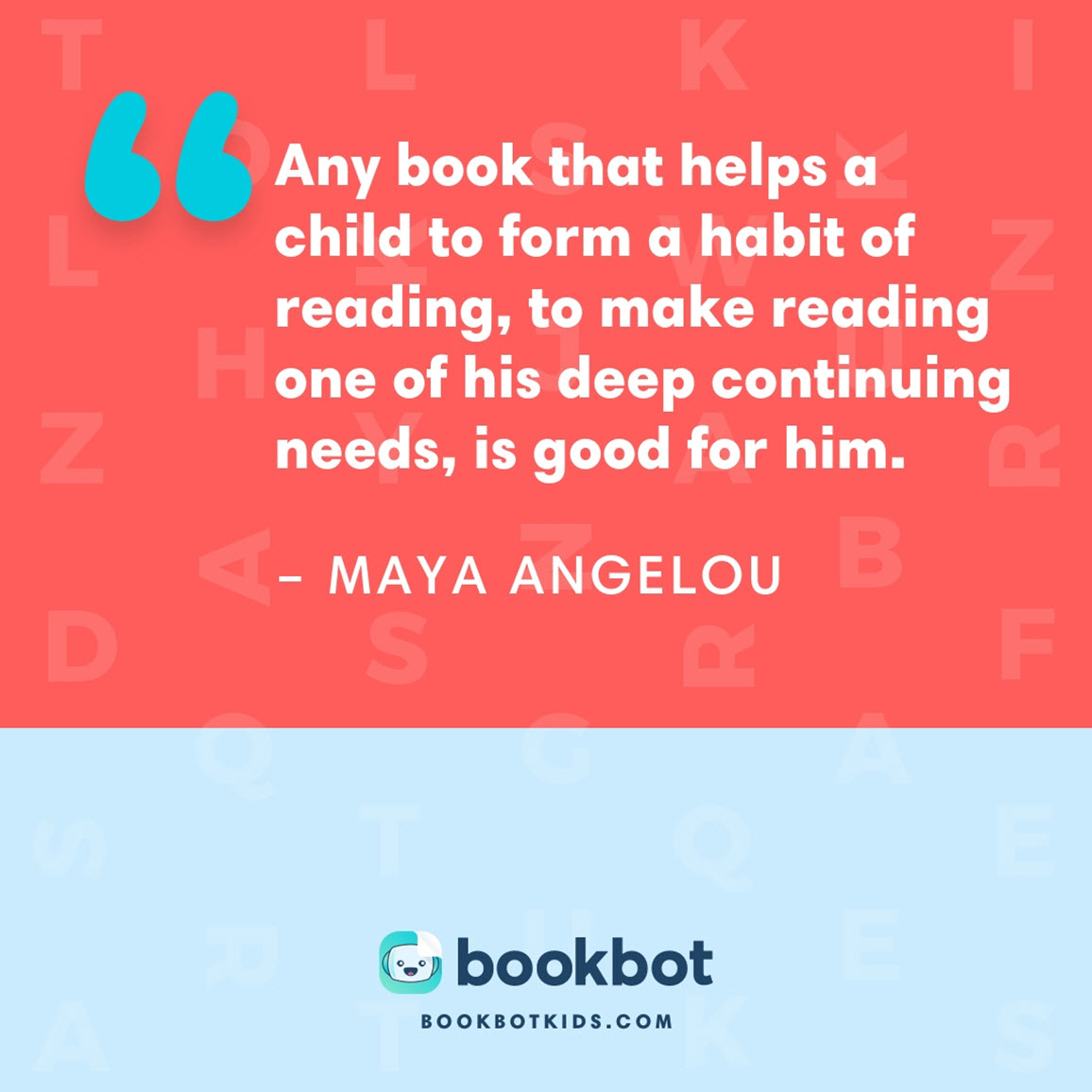 Any book that helps a child to form a habit of reading, to make reading one of his deep continuing needs, is good for him. – Maya Angelou