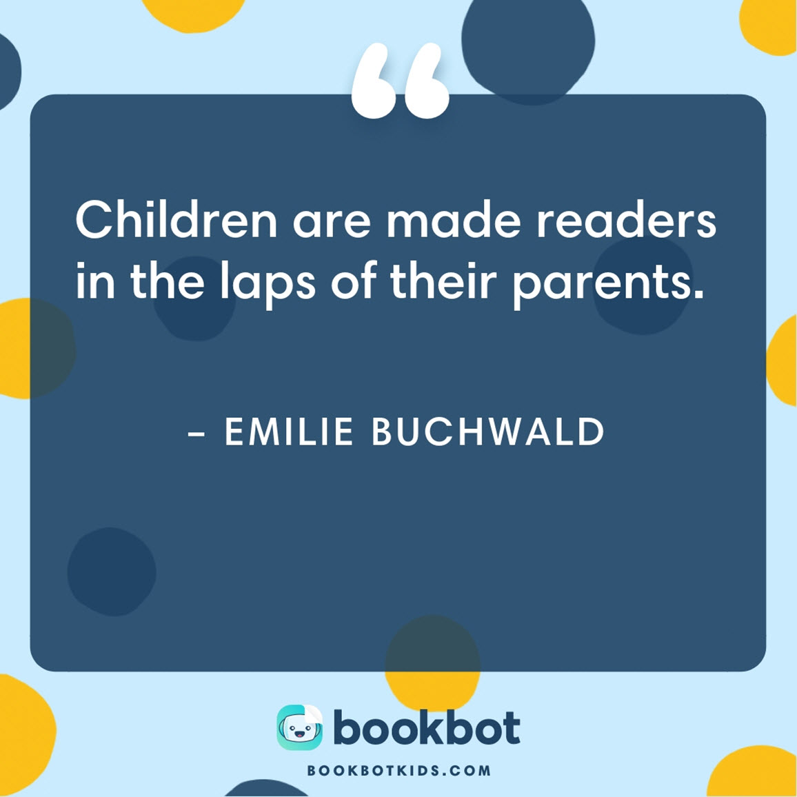 Children are made readers in the laps of their parents. – Emilie Buchwald