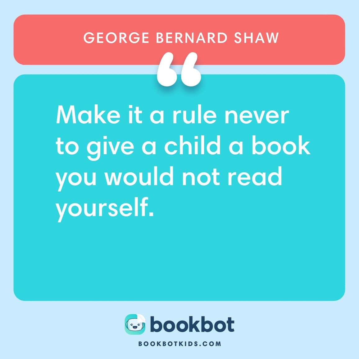 Make it a rule never to give a child a book you would not read yourself. – George Bernard Shaw