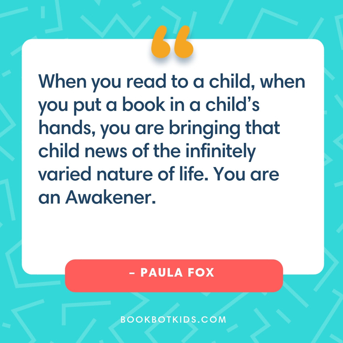 When you read to a child, when you put a book in a child's hands, you are bringing that child news of the infinitely varied nature of life. You are an Awakener. – Paula Fox