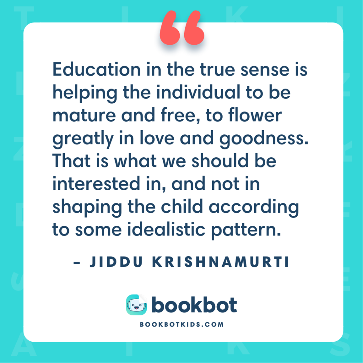 Education in the true sense is helping the individual to be mature and free, to flower greatly in love and goodness. That is what we should be interested in, and not in shaping the child according to some idealistic pattern. – Jiddu Krishnamurti