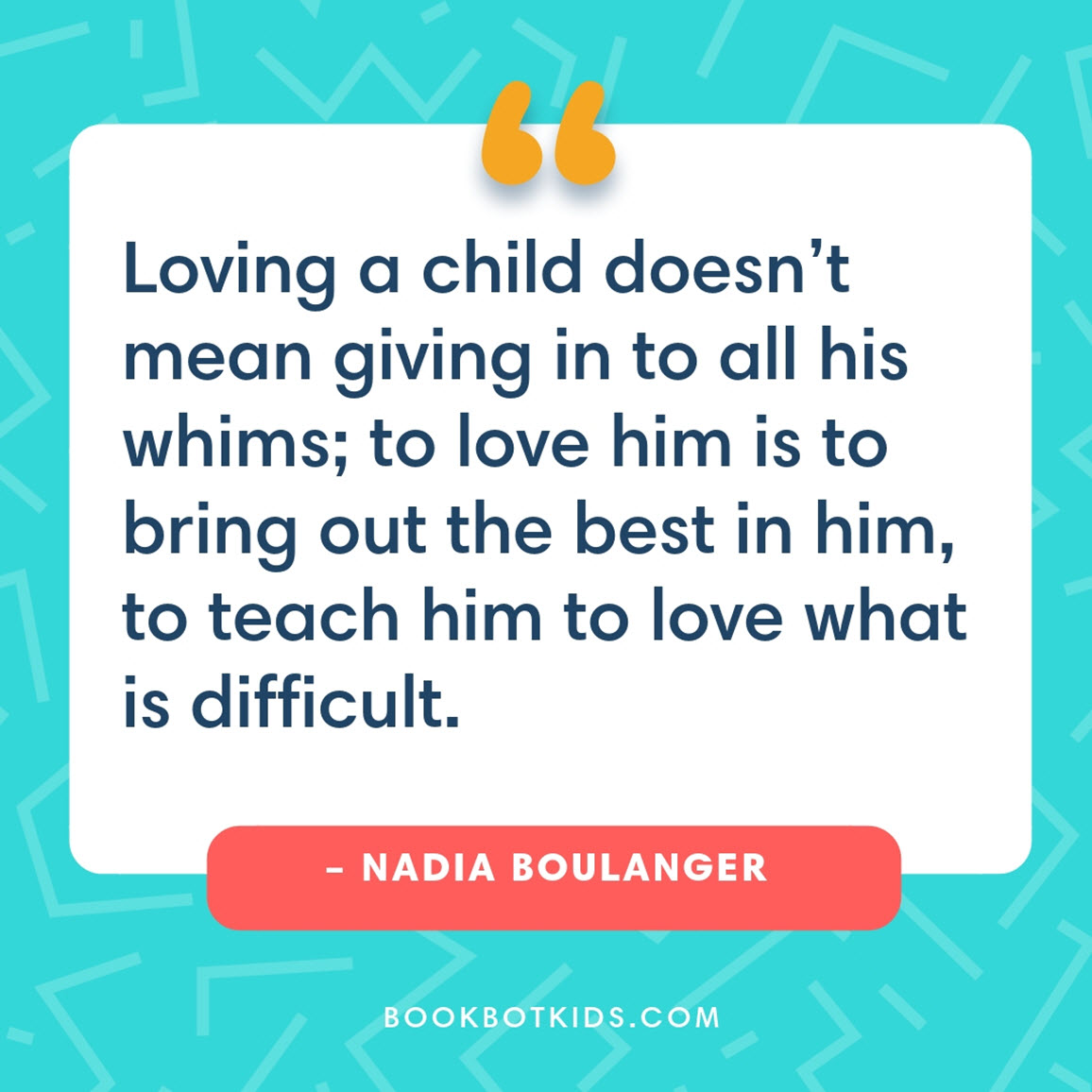 Loving a child doesn't mean giving in to all his whims; to love him is to bring out the best in him, to teach him to love what is difficult. – Nadia Boulanger