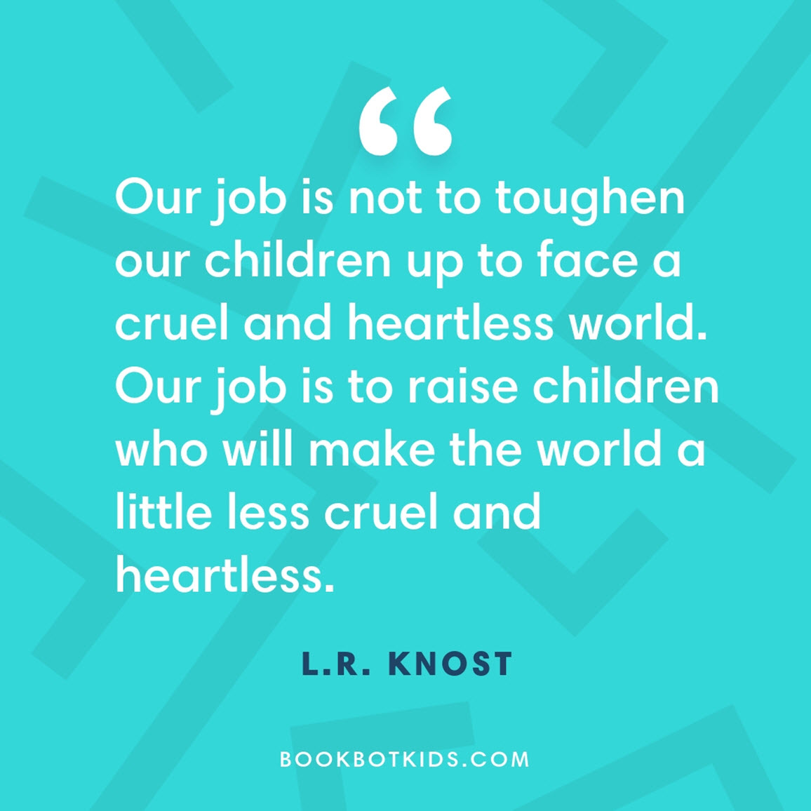Our job is not to toughen our children up to face a cruel and heartless world. Our job is to raise children who will make the world a little less cruel and heartless. – L.R. Knost