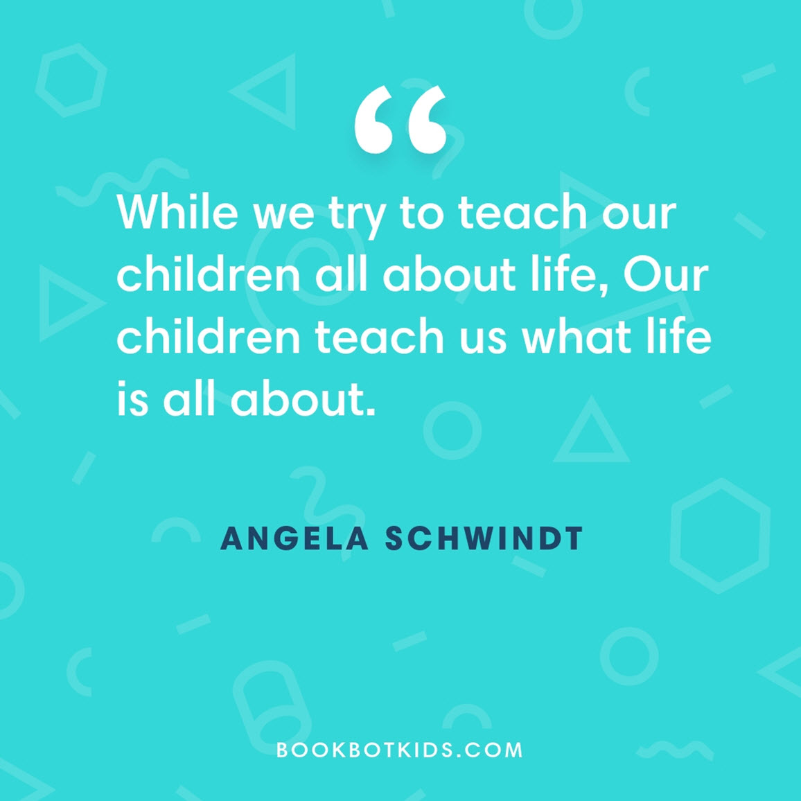 While we try to teach our children all about life, Our children teach us what life is all about. – Angela Schwindt