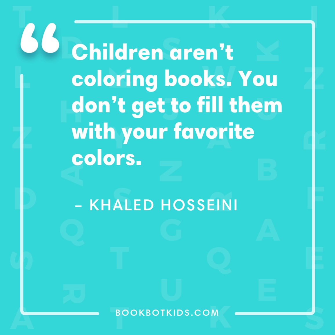 Children aren't coloring books. You don't get to fill them with your favorite colors. – Khaled Hosseini