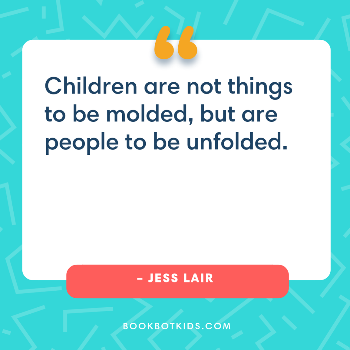 Children are not things to be molded, but are people to be unfolded. – Jess Lair
