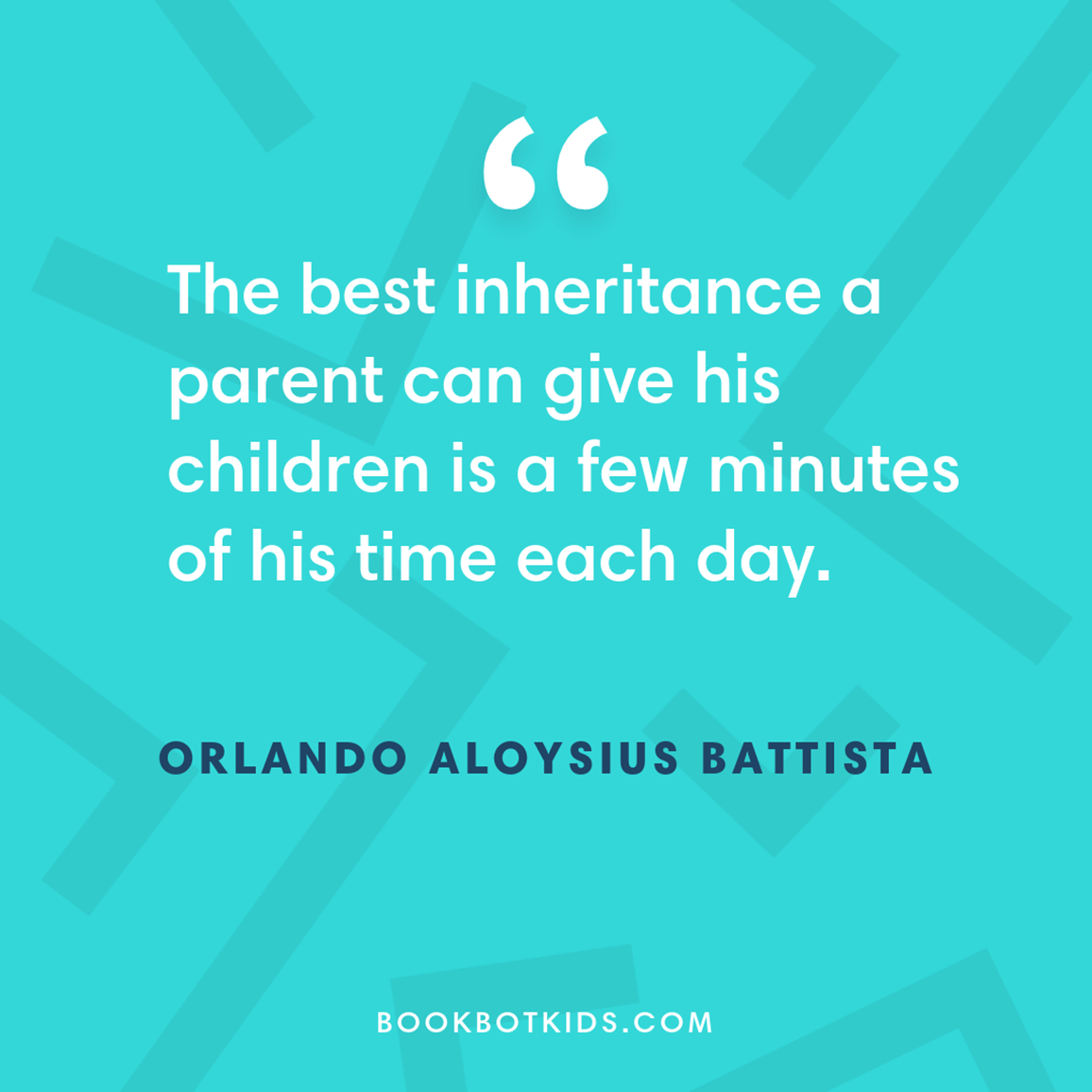 The best inheritance a parent can give his children is a few minutes of his time each day. – Orlando Aloysius Battista