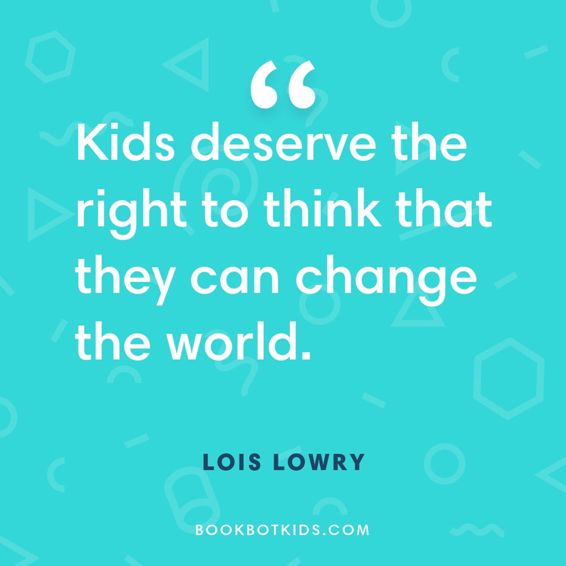 Kids deserve the right to think that they can change the world. – Lois Lowry