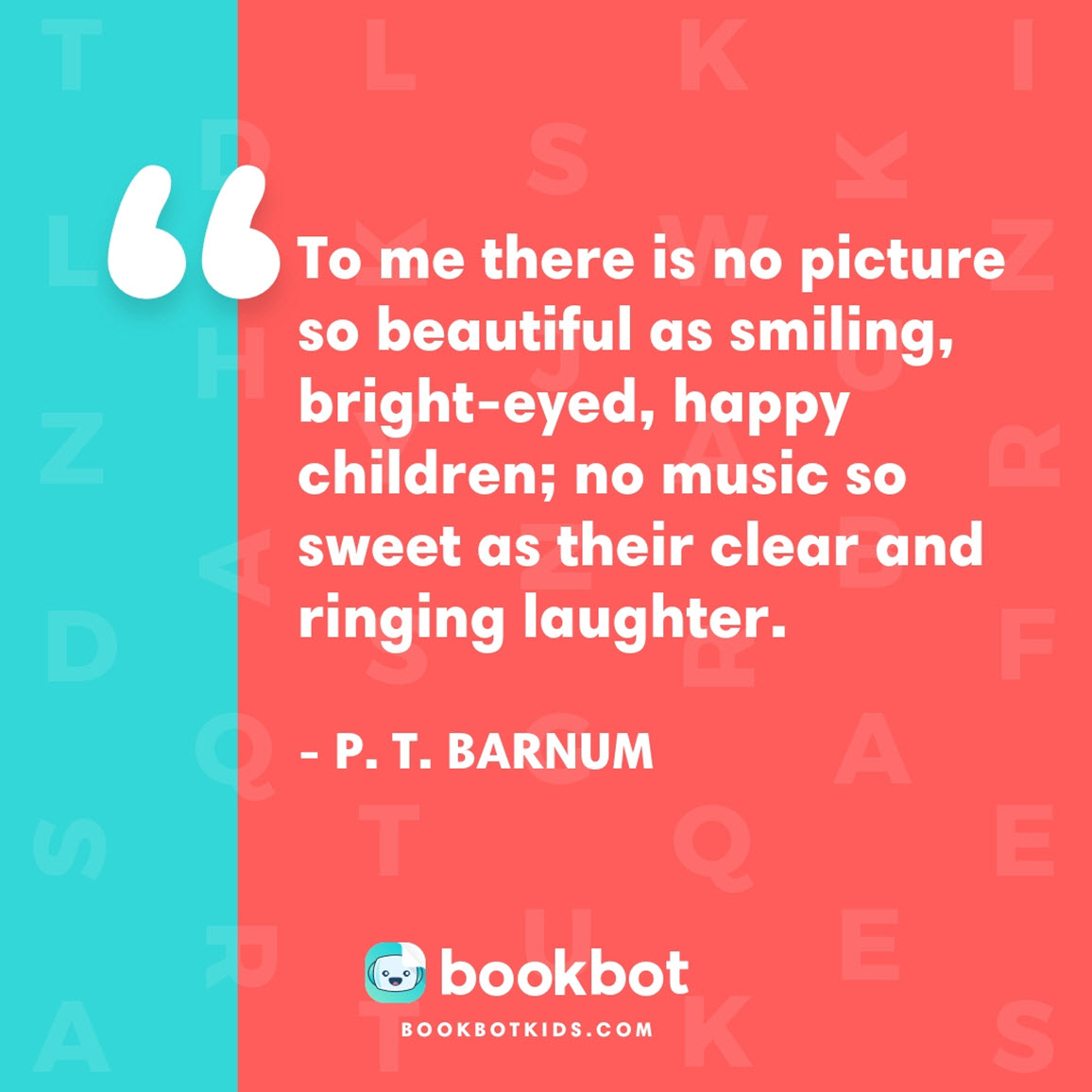 To me there is no picture so beautiful as smiling, bright-eyed, happy children; no music so sweet as their clear and ringing laughter. – P. T. Barnum
