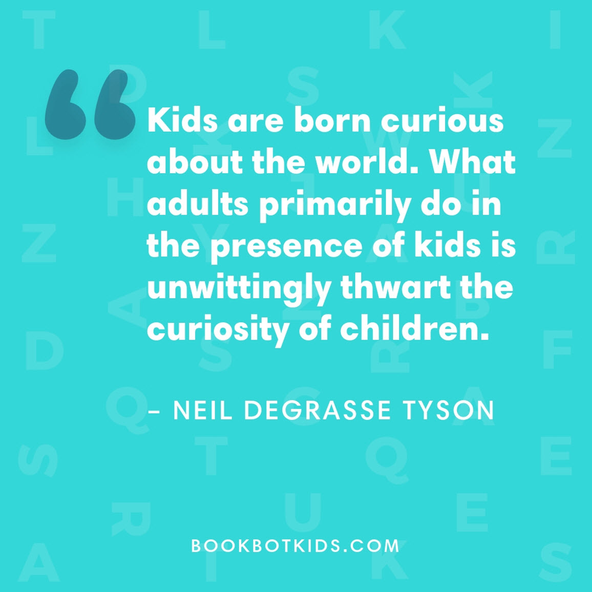Kids are born curious about the world. What adults primarily do in the presence of kids is unwittingly thwart the curiosity of children. – Neil deGrasse Tyson
