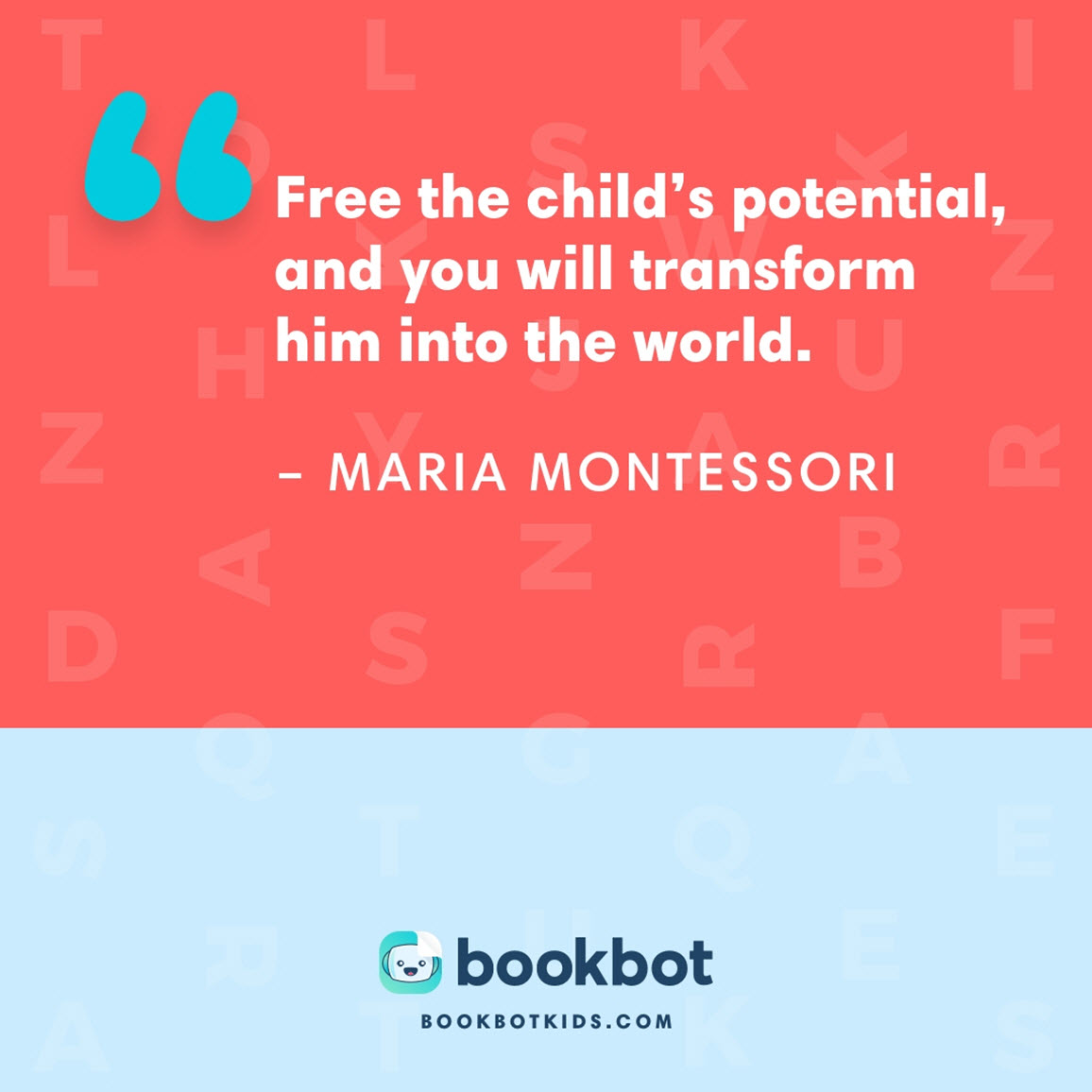 Free the child's potential, and you will transform him into the world. – Maria Montessori