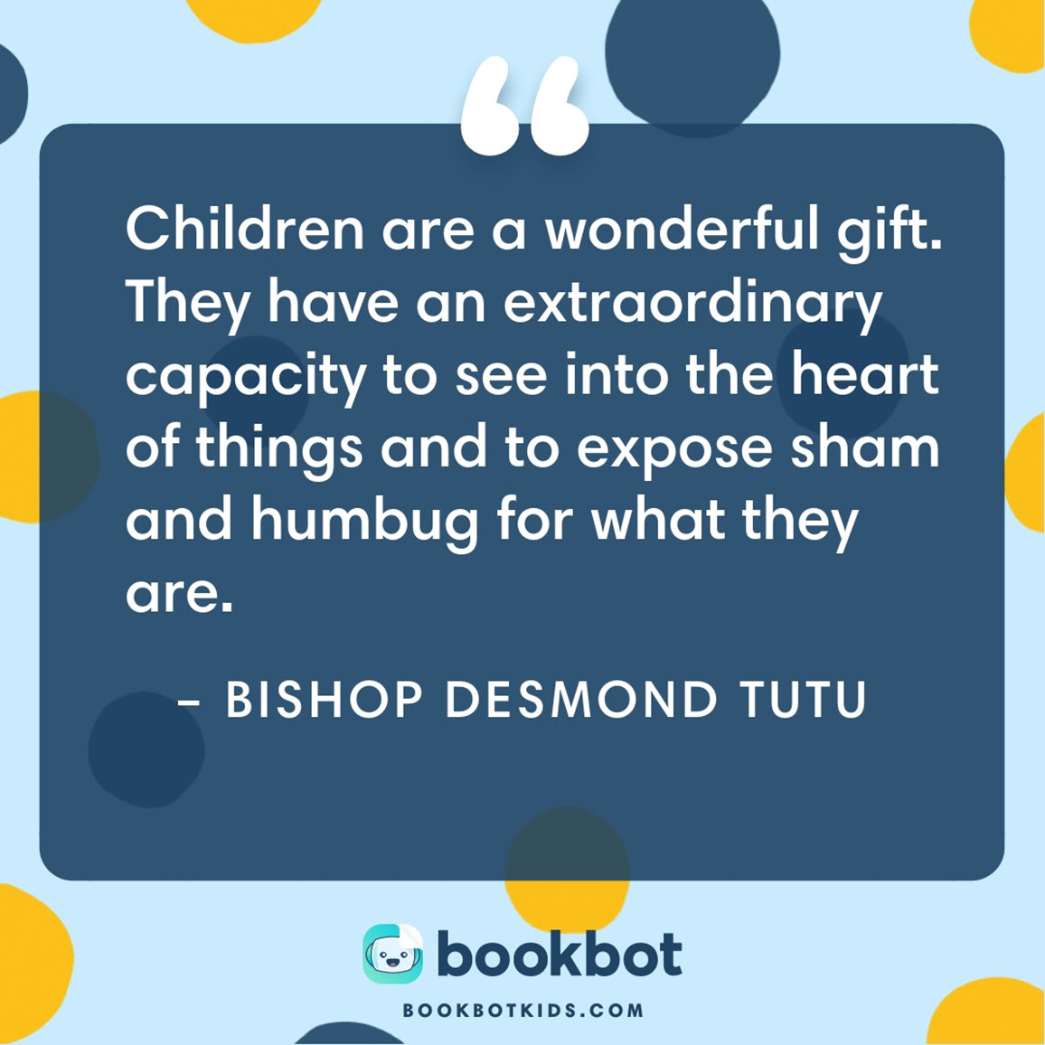Children are a wonderful gift. They have an extraordinary capacity to see into the heart of things and to expose sham and humbug for what they are. – Bishop Desmond Tutu