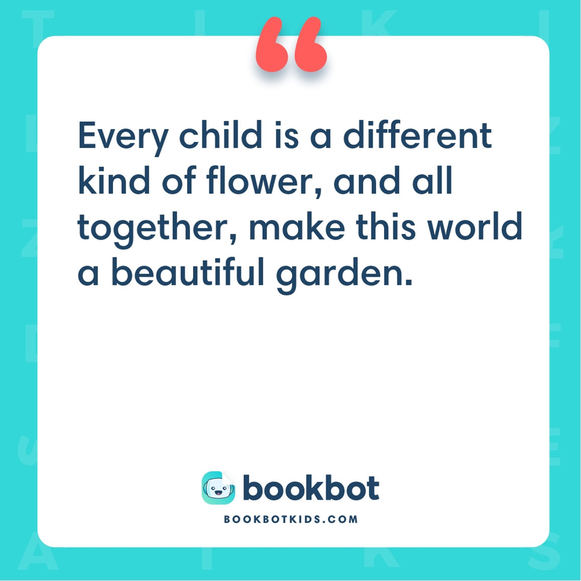 Every child is a different kind of flower, and all together, make this world a beautiful garden.