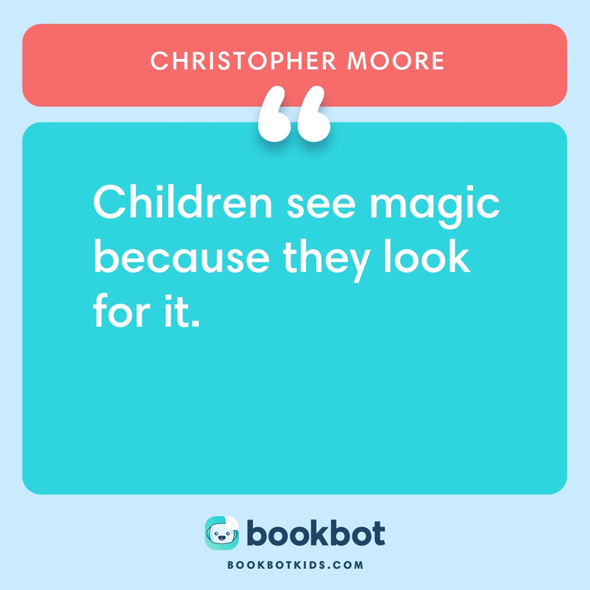 Children see magic because they look for it. – Christopher Moore