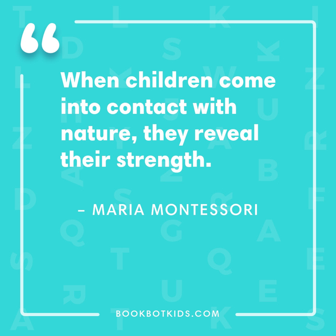 When children come into contact with nature, they reveal their strength. – Maria Montessori