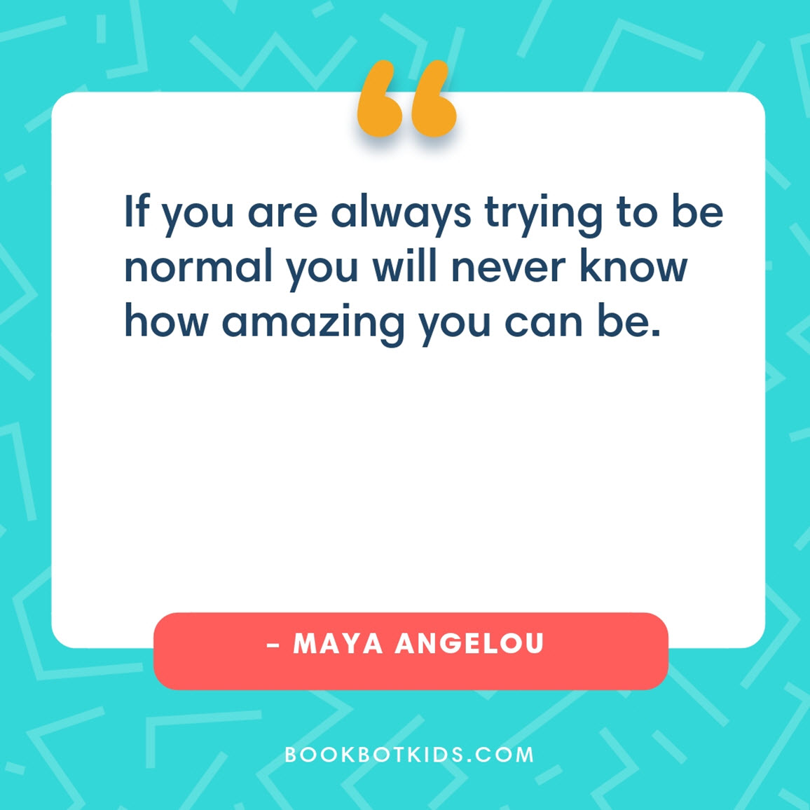 If you are always trying to be normal you will never know how amazing you can be. – Maya Angelou