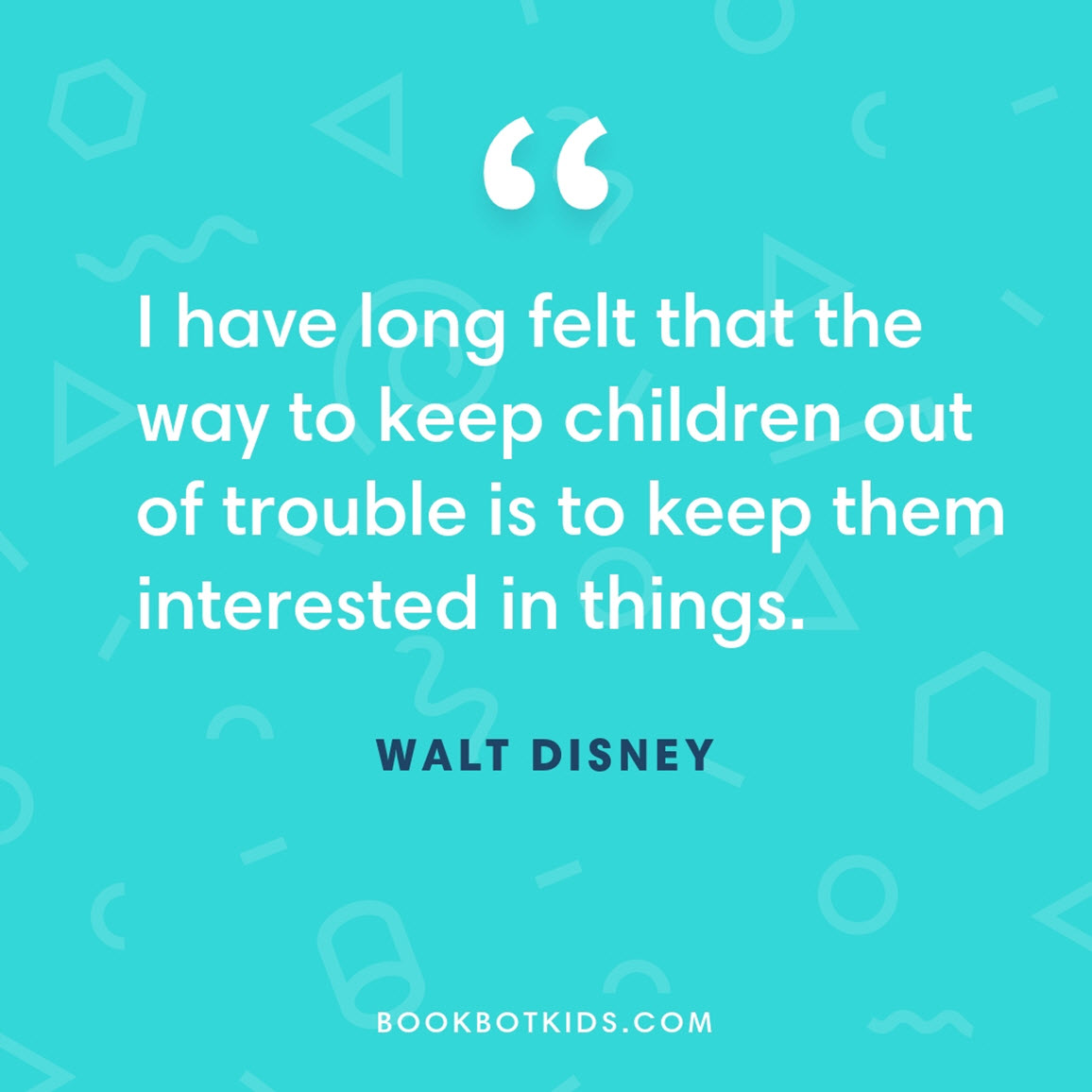 I have long felt that the way to keep children out of trouble is to keep them interested in things. – Walt Disney