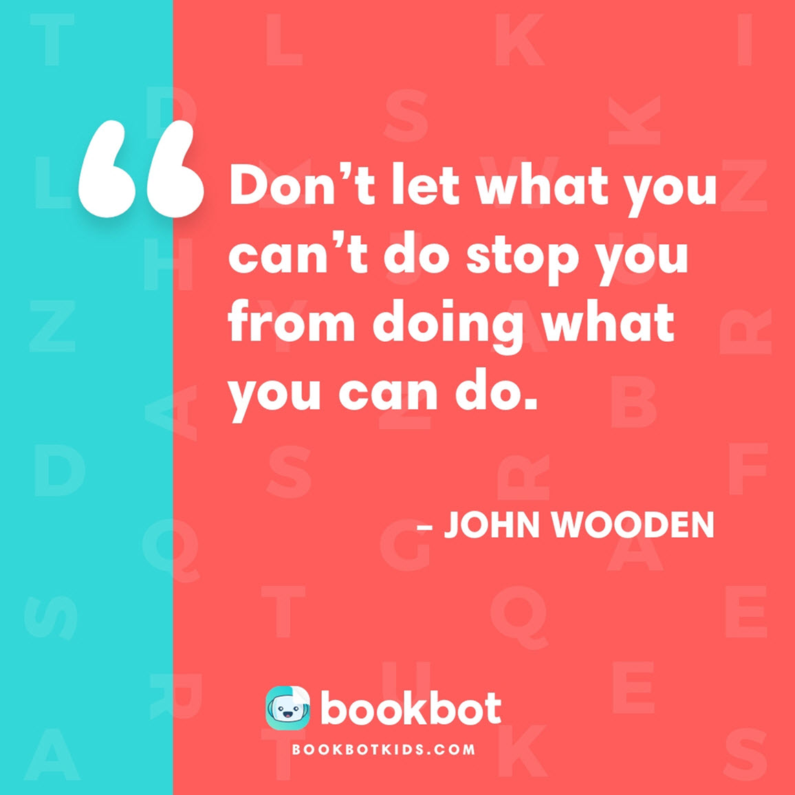 Don't let what you can't do stop you from doing what you can do. – John Wooden