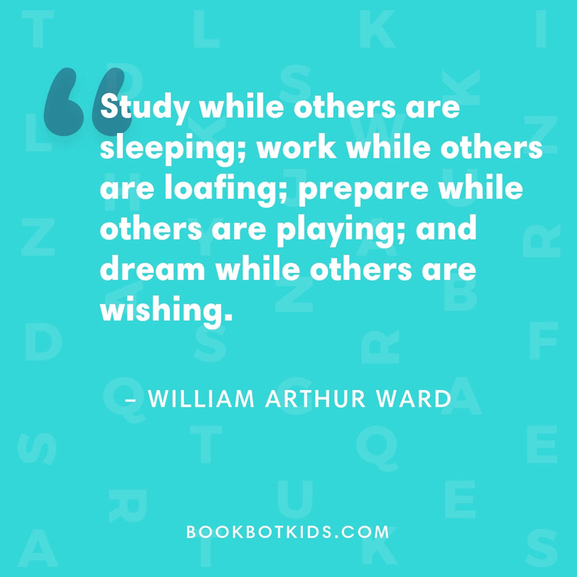 Study while others are sleeping; work while others are loafing; prepare while others are playing; and dream while others are wishing. – William Arthur Ward
