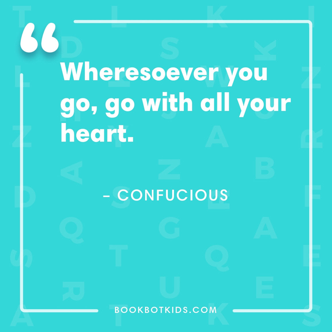 Wheresoever you go, go with all your heart. – Confucious