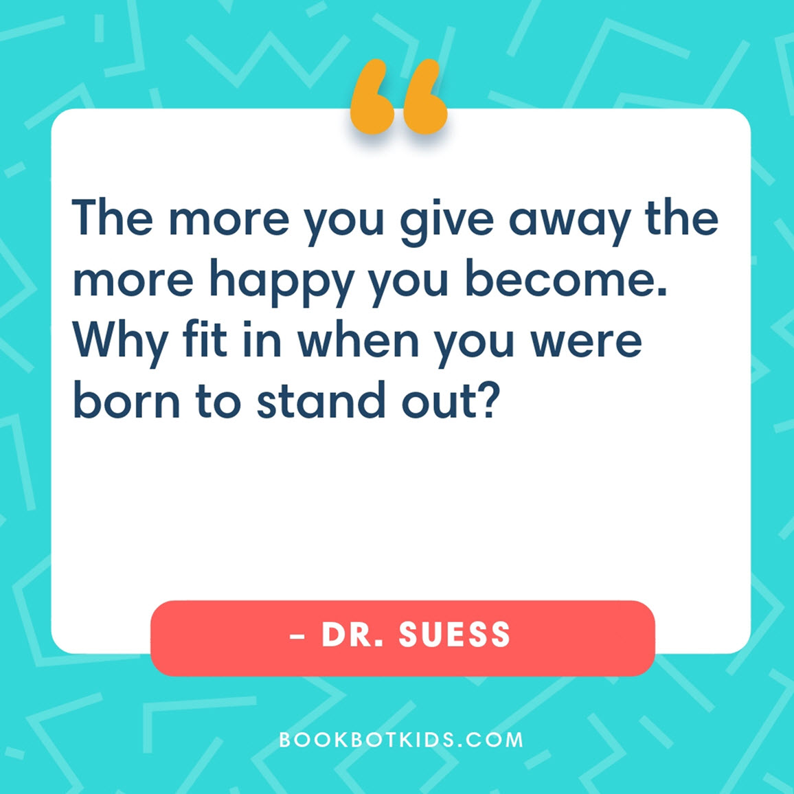 The more you give away the more happy you become. Why fit in when you were born to stand out? – Dr. Suess