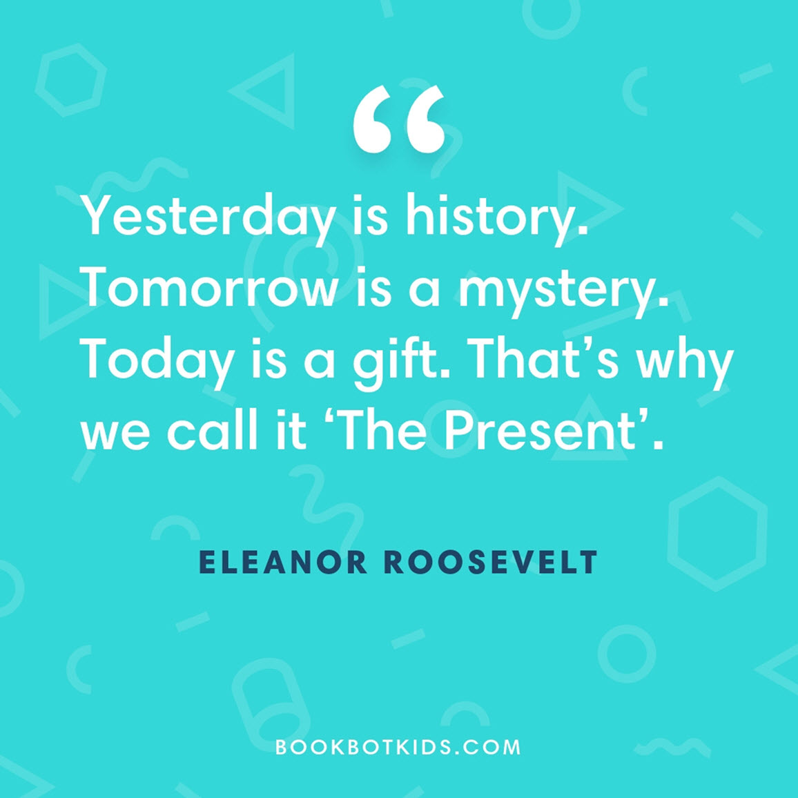 Yesterday is history. Tomorrow is a mystery. Today is a gift. That's why we call it 'The Present'. – Eleanor Roosevelt
