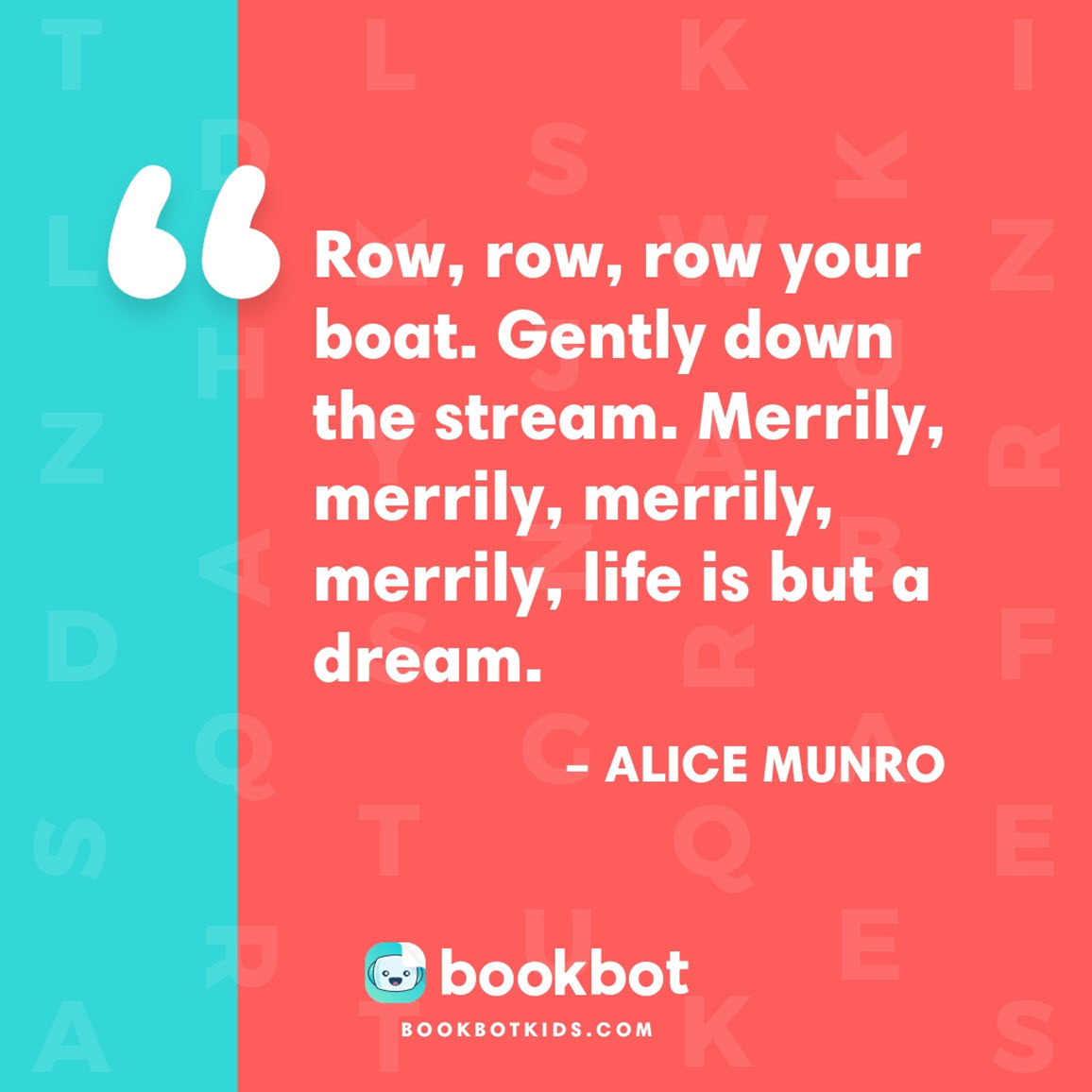 Row, row, row your boat. Gently down the stream. Merrily, merrily, merrily, merrily, life is but a dream. – Alice Munro