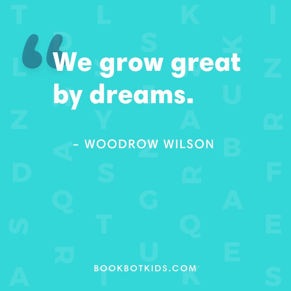 We grow great by dreams. – Woodrow Wilson