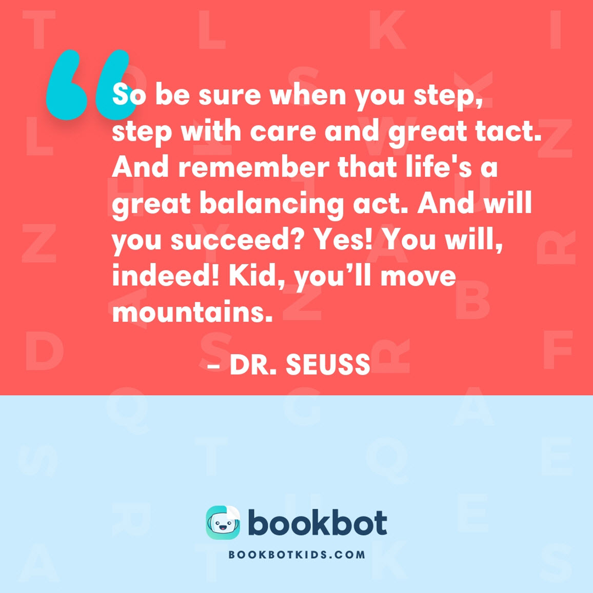 So be sure when you step, step with care and great tact. And remember that life's a great balancing act. And will you succeed? Yes! You will, indeed! Kid, you'll move mountains. – Dr. Seuss