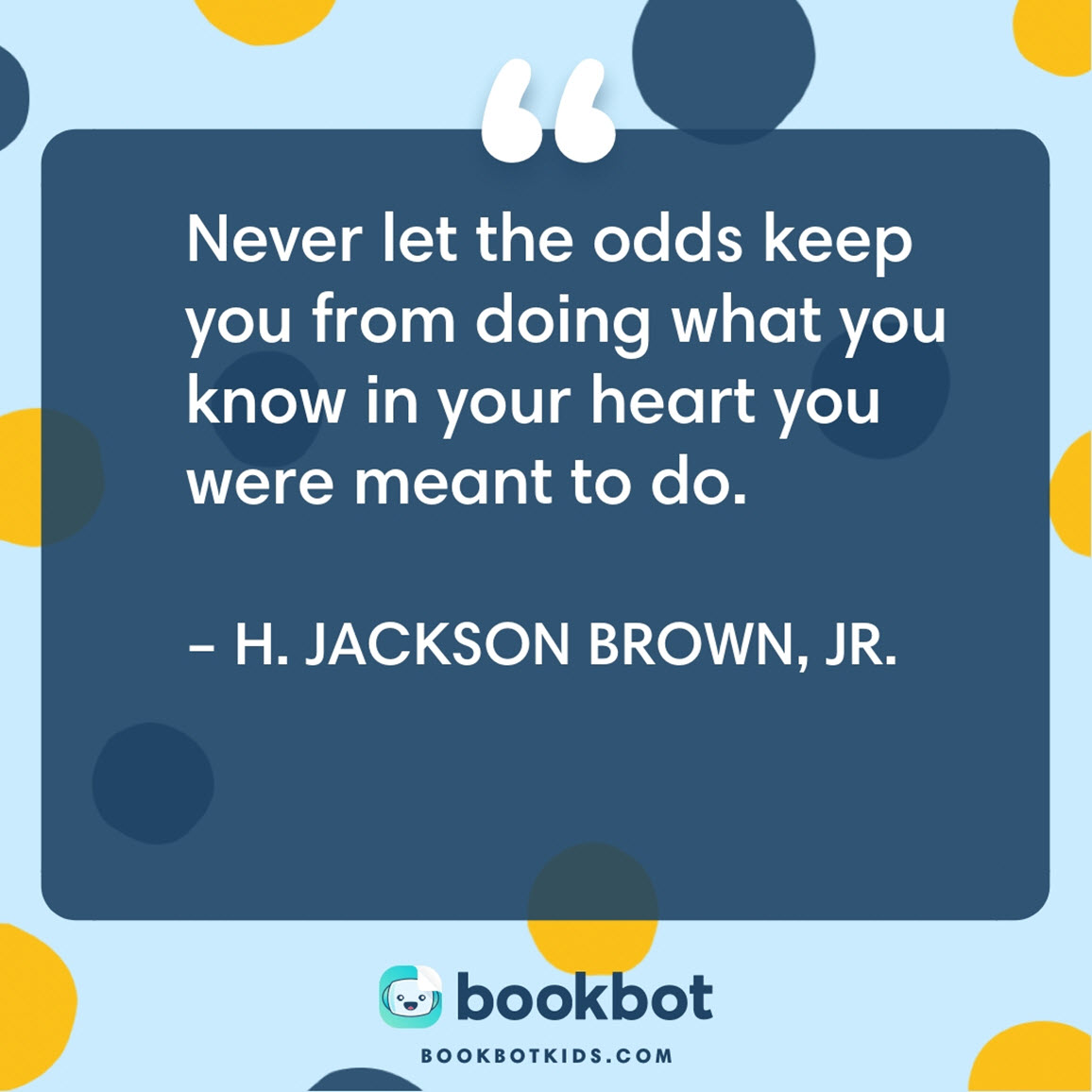 Never let the odds keep you from doing what you know in your heart you were meant to do. – H. Jackson Brown, Jr.