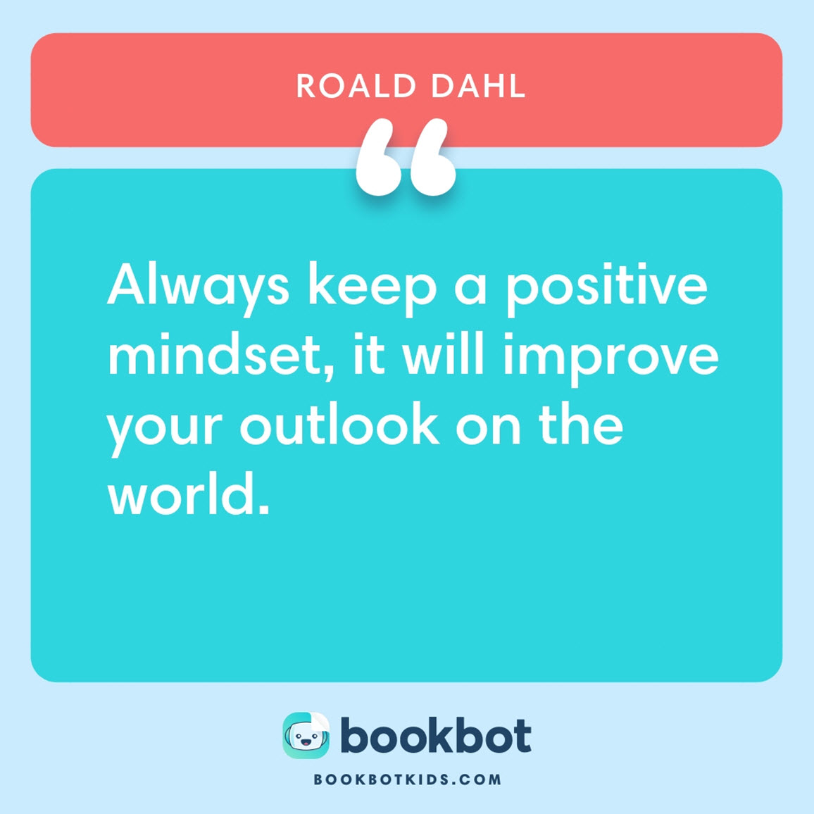 Always keep a positive mindset, it will improve your outlook on the world. – Roald Dahl