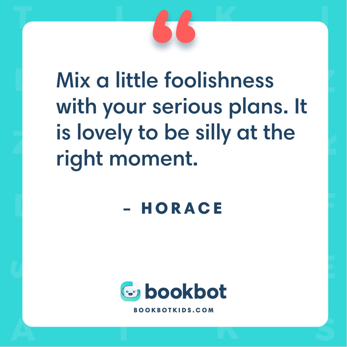 Mix a little foolishness with your serious plans. It is lovely to be silly at the right moment. – Horace