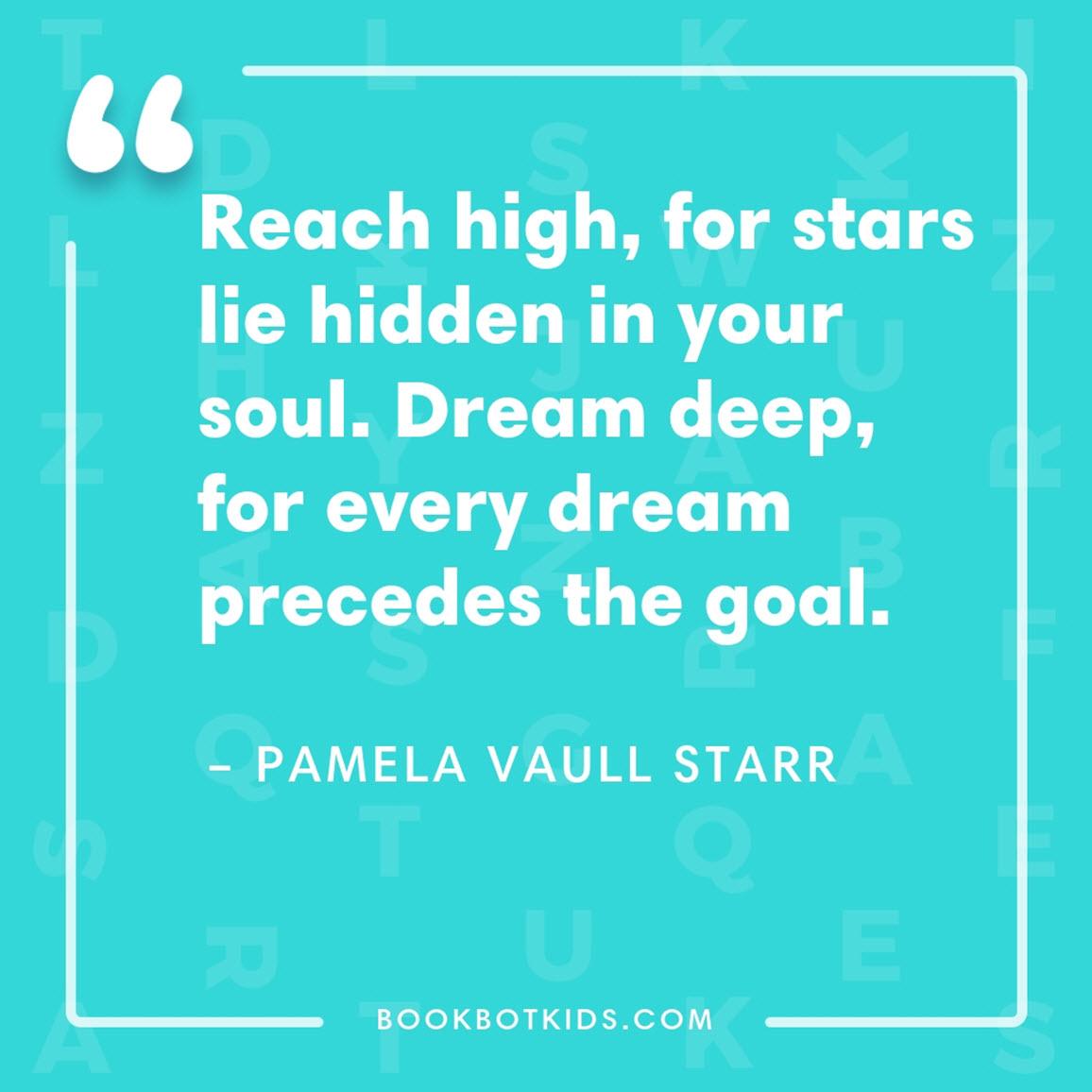 Reach high, for stars lie hidden in your soul. Dream deep, for every dream precedes the goal. – Pamela Vaull Starr