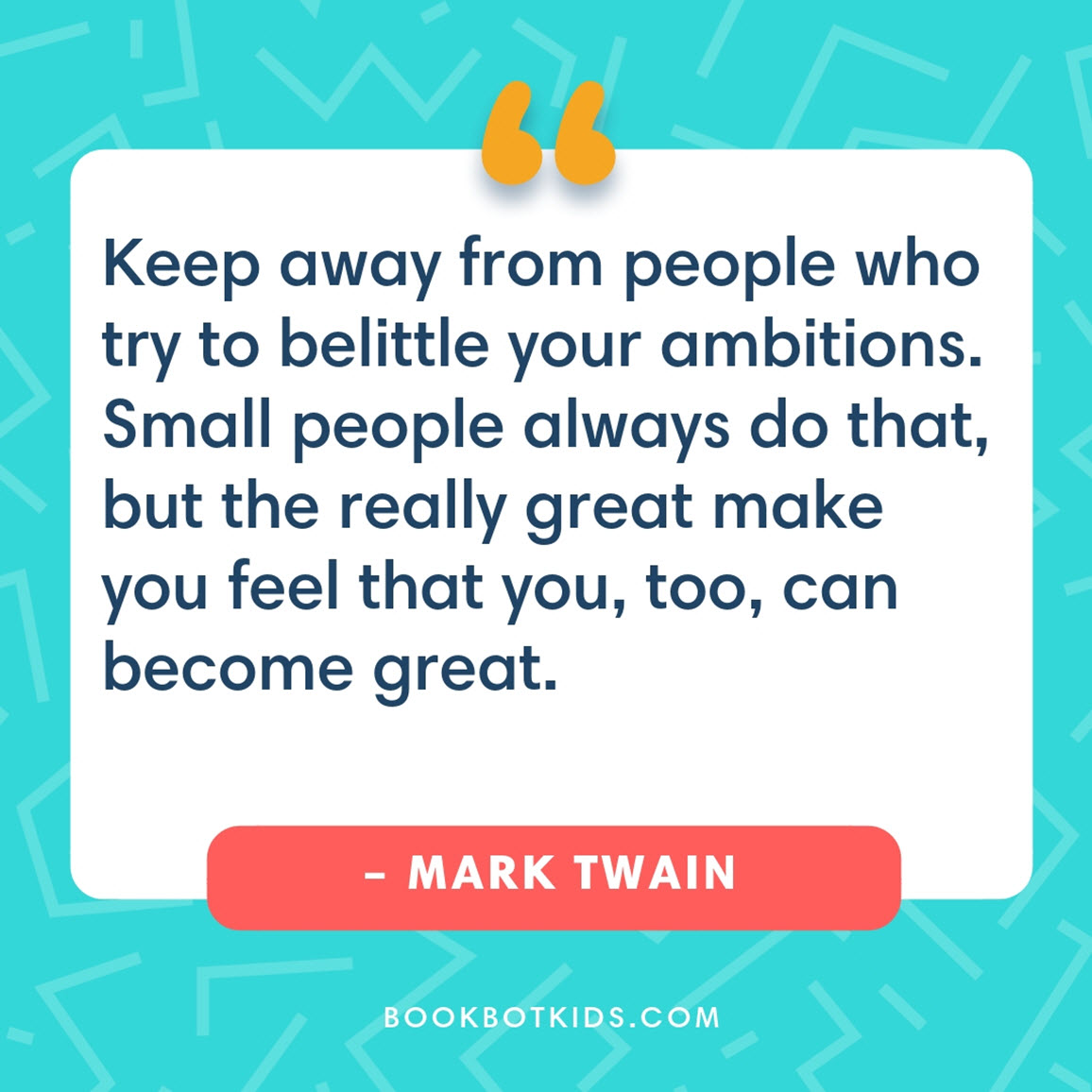 Keep away from people who try to belittle your ambitions. Small people always do that, but the really great make you feel that you, too, can become great. – Mark Twain