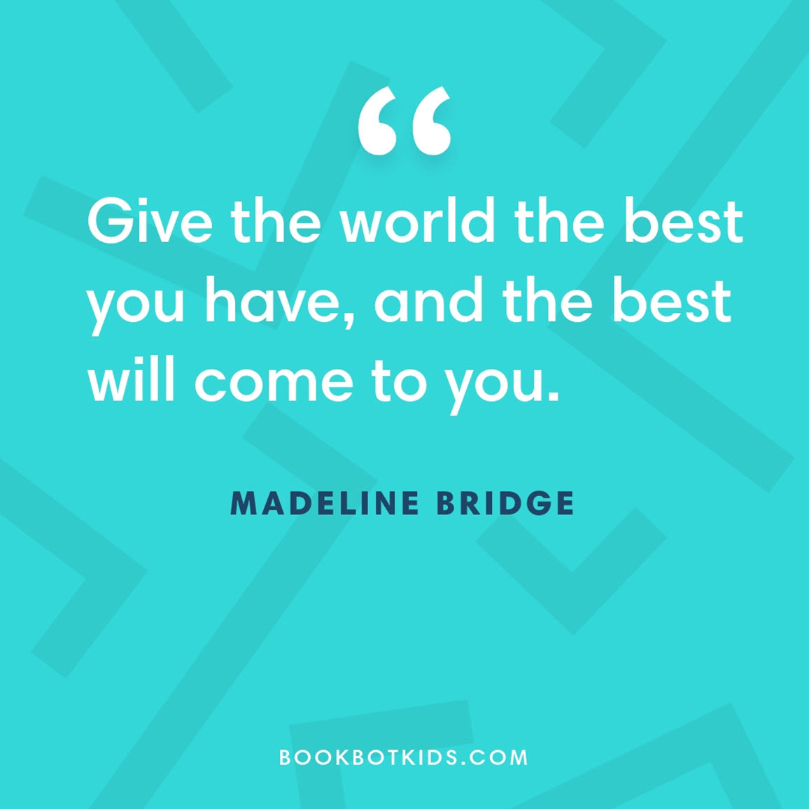 Give the world the best you have, and the best will come to you. – Madeline Bridge