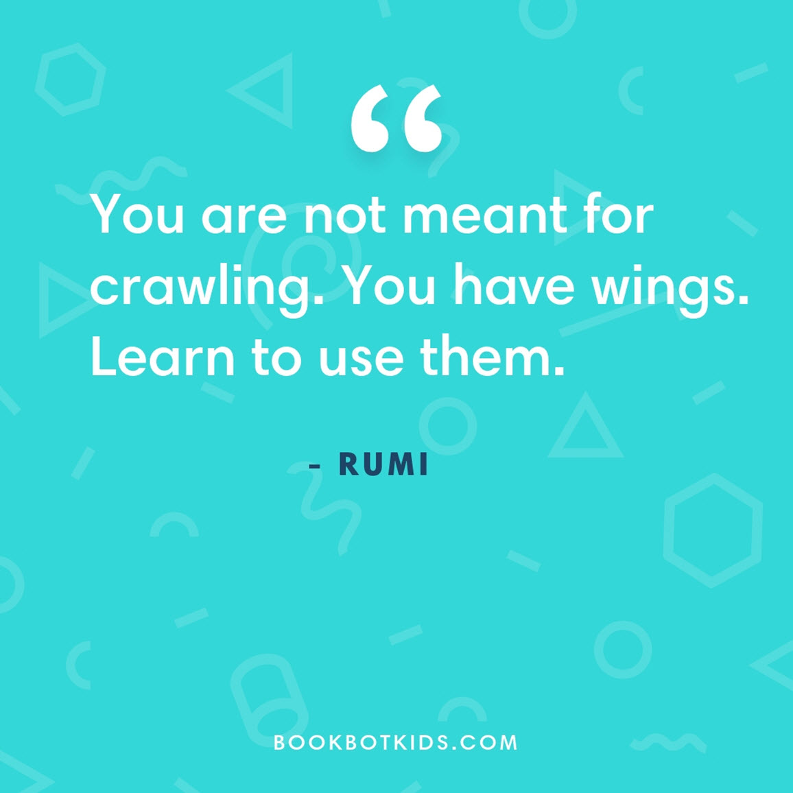 You are not meant for crawling. You have wings. Learn to use them. – Rumi