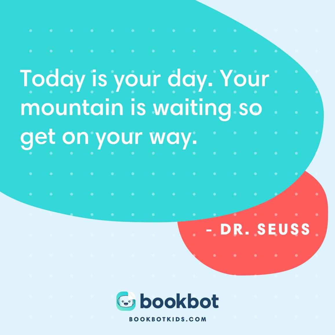 Today is your day. Your mountain is waiting so get on your way. – Dr. Seuss