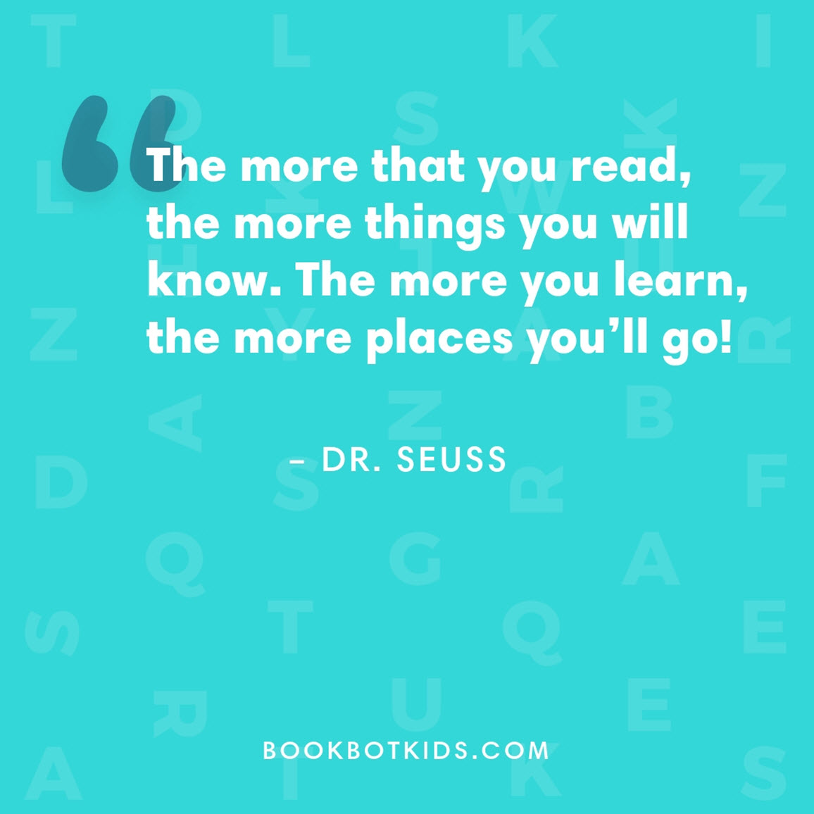 The more that you read, the more things you will know. The more you learn, the more places you'll go! – Dr. Seuss