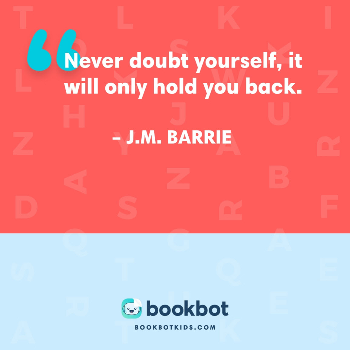 Never doubt yourself, it will only hold you back. – J.M. Barrie