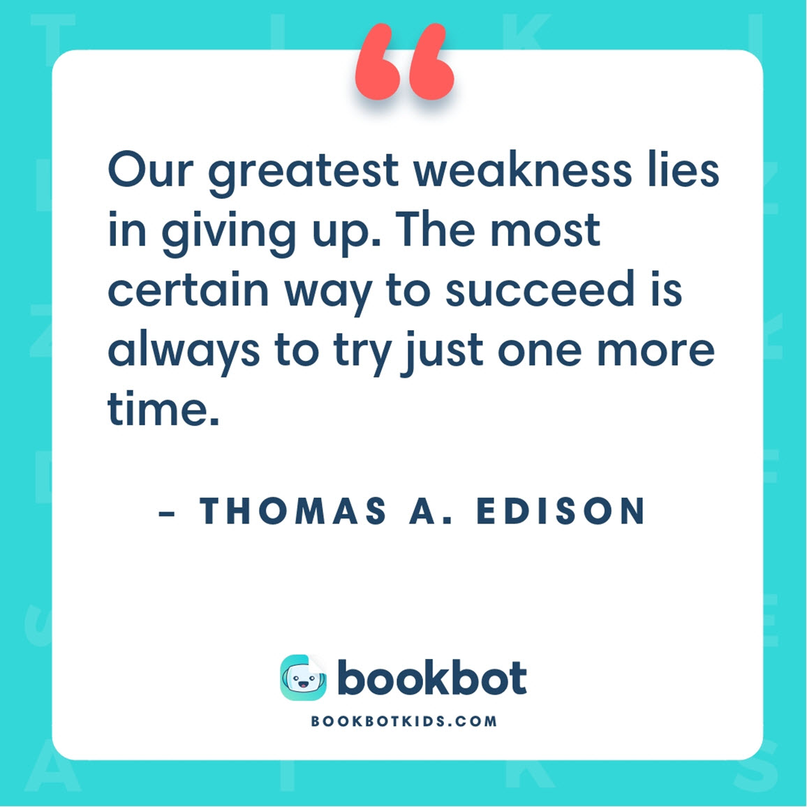 Our greatest weakness lies in giving up. The most certain way to succeed is always to try just one more time. – Thomas A. Edison