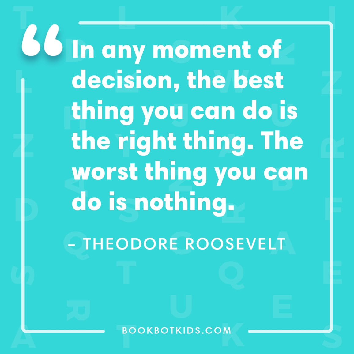In any moment of decision, the best thing you can do is the right thing. The worst thing you can do is nothing. – Theodore Roosevelt