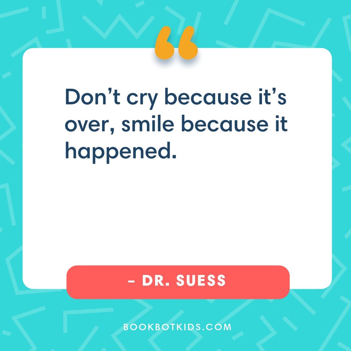 Don't cry because it's over, smile because it happened. – Dr. Seuss