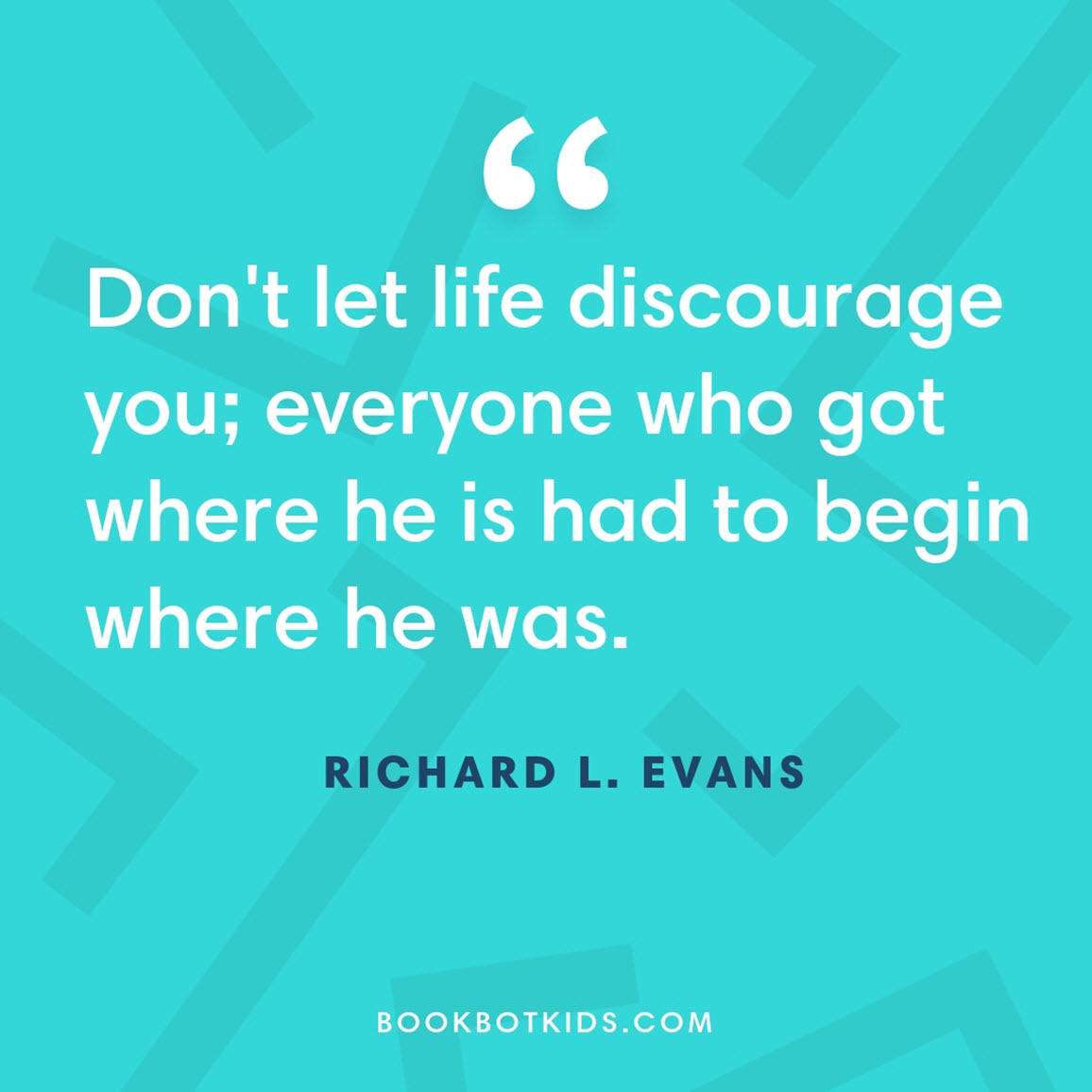 Don't let life discourage you; everyone who got where he is had to begin where he was. – Richard L. Evans