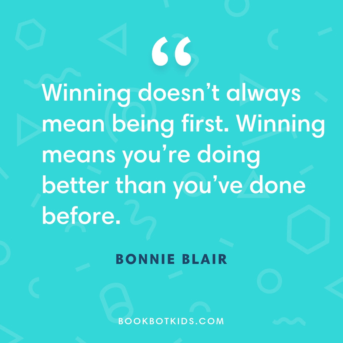 Winning doesn't always mean being first. Winning means you're doing better than you've done before. – Bonnie Blair