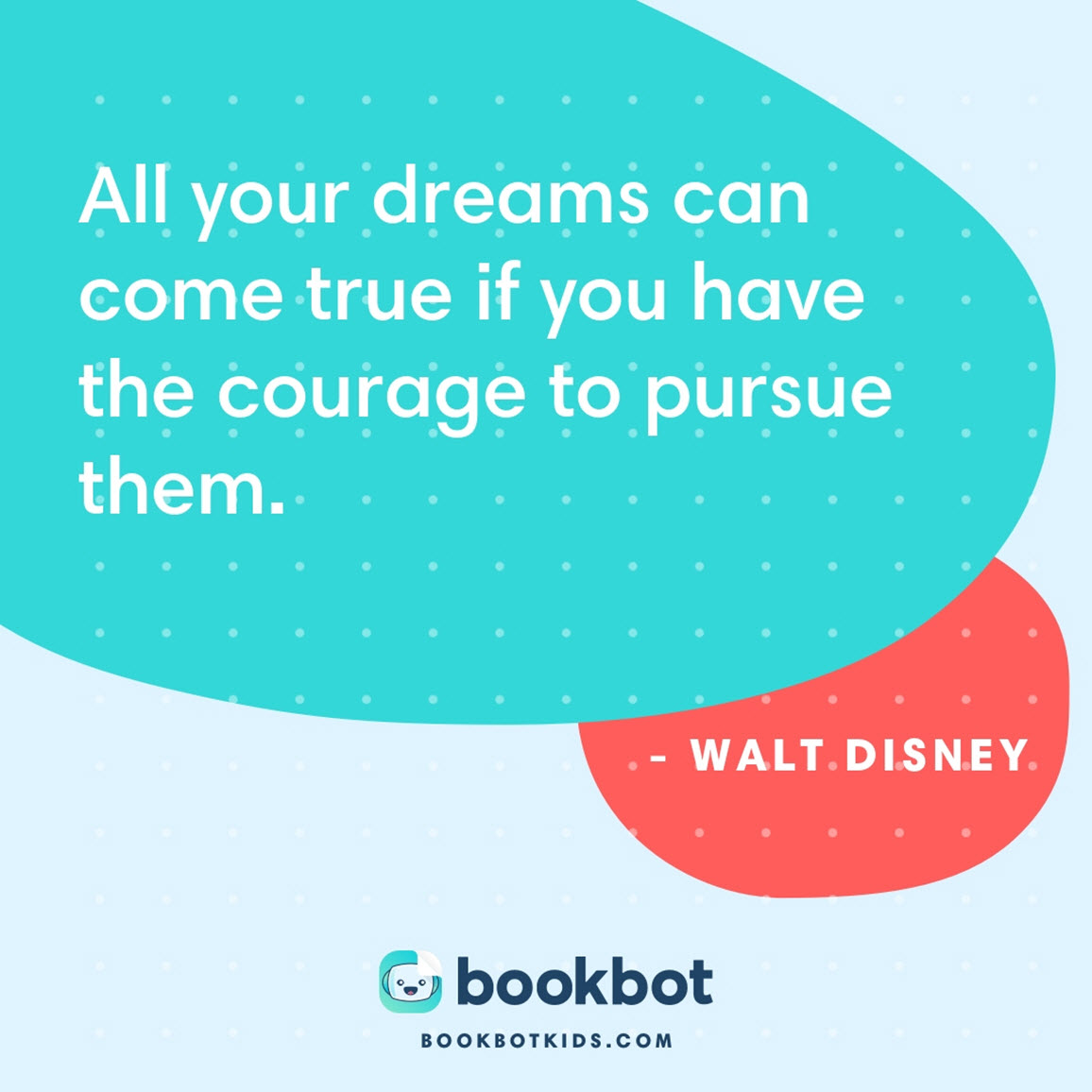All your dreams can come true if you have the courage to pursue them. – Walt Disney