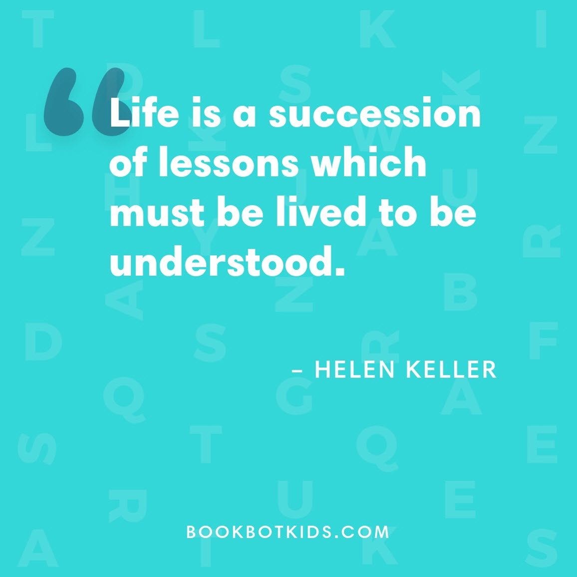 Life is a succession of lessons which must be lived to be understood. – Helen Keller