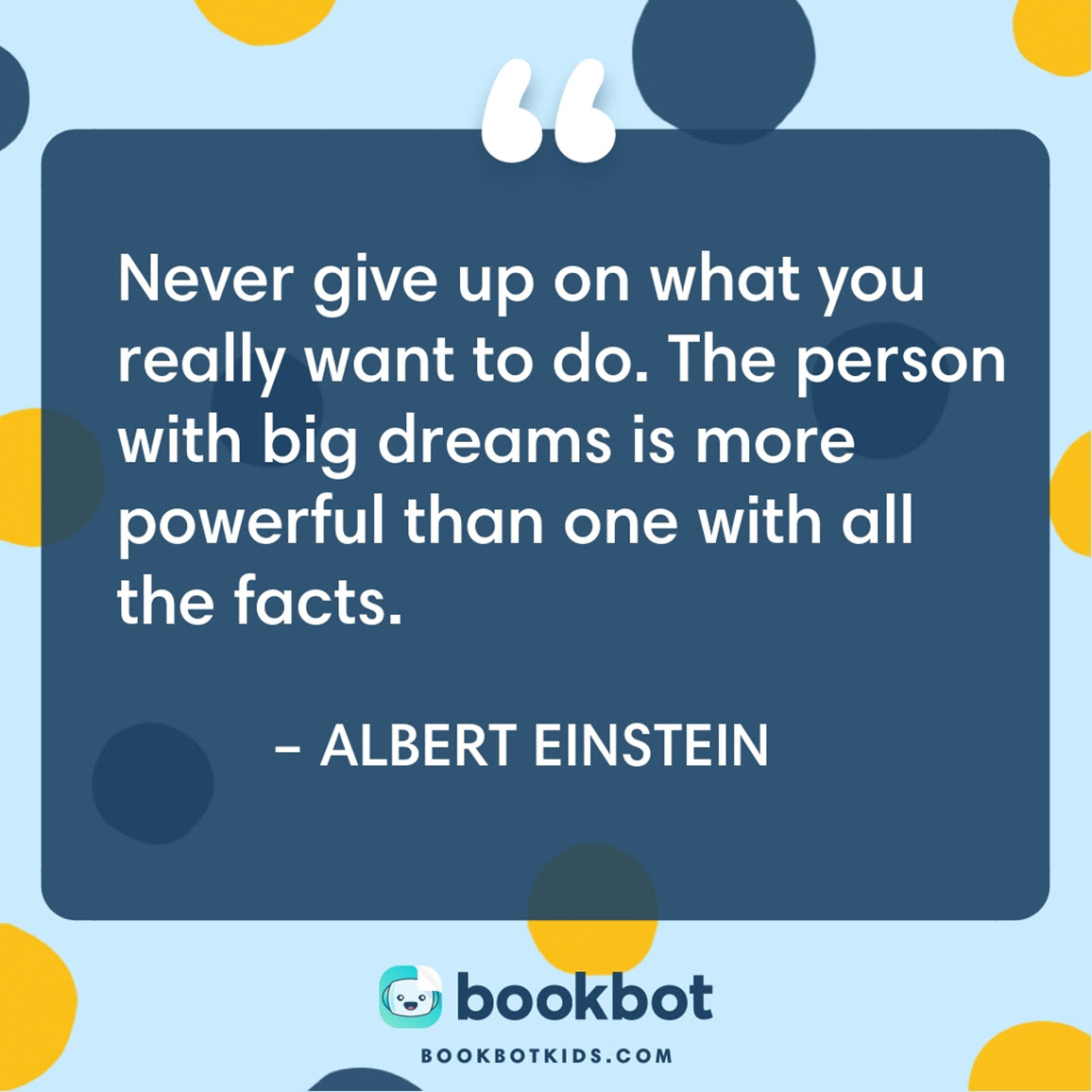 Never give up on what you really want to do. The person with big dreams is more powerful than one with all the facts. – Albert Einstein