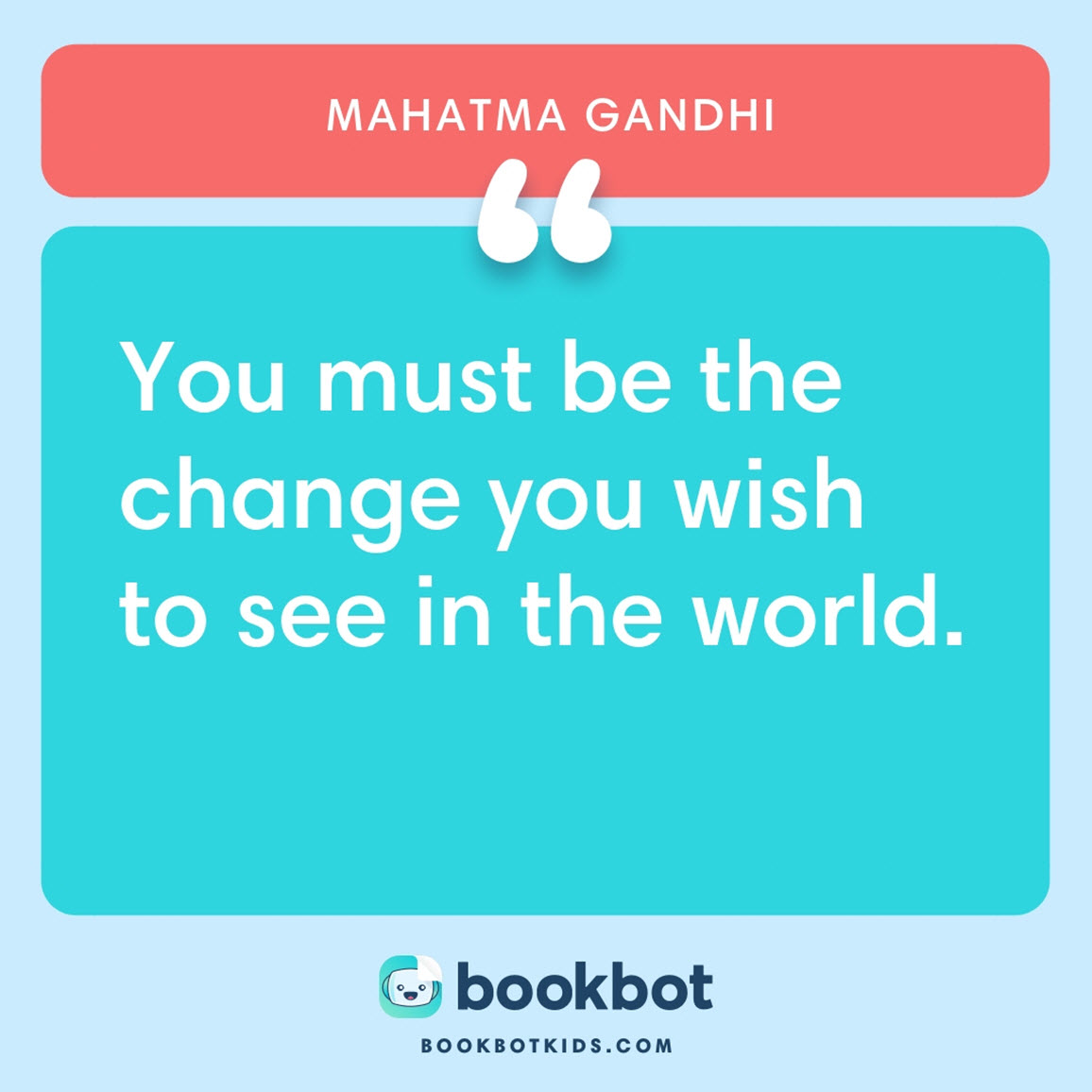 You must be the change you wish to see in the world. – Mahatma Gandhi