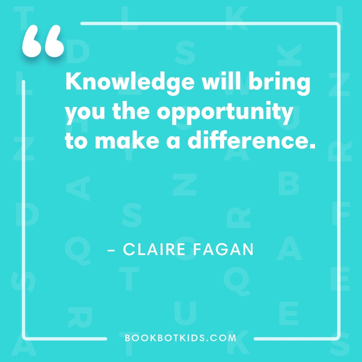 Knowledge will bring you the opportunity to make a difference. – Claire Fagan